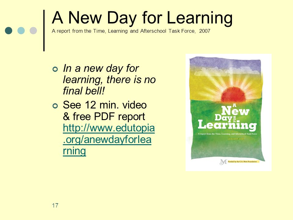 17 A New Day for Learning A report from the Time, Learning and Afterschool Task Force, 2007 In a new day for learning, there is no final bell.