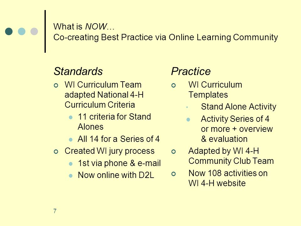 7 What is NOW… Co-creating Best Practice via Online Learning Community Standards WI Curriculum Team adapted National 4-H Curriculum Criteria 11 criteria for Stand Alones All 14 for a Series of 4 Created WI jury process 1st via phone & e-mail Now online with D2L Practice WI Curriculum Templates Stand Alone Activity Activity Series of 4 or more + overview & evaluation Adapted by WI 4-H Community Club Team Now 108 activities on WI 4-H website