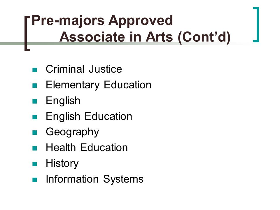 Pre-majors Approved Associate in Arts (Cont'd) Criminal Justice Elementary Education English English Education Geography Health Education History Information Systems