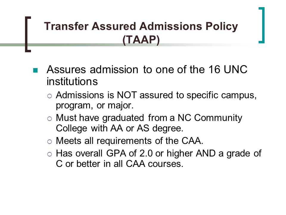 Transfer Assured Admissions Policy (TAAP) Assures admission to one of the 16 UNC institutions  Admissions is NOT assured to specific campus, program, or major.