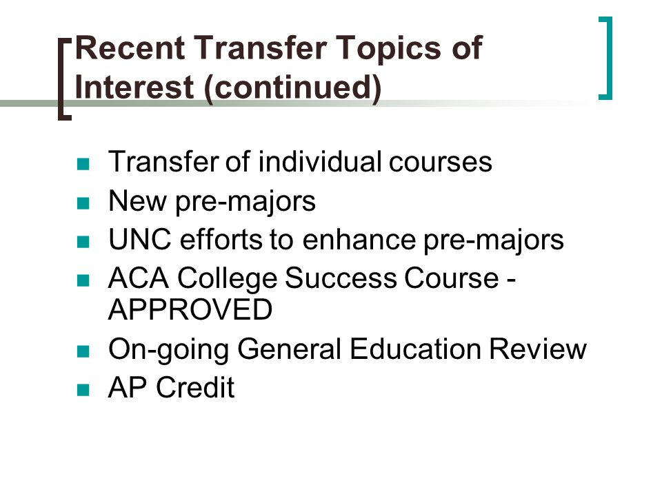 Recent Transfer Topics of Interest (continued) Transfer of individual courses New pre-majors UNC efforts to enhance pre-majors ACA College Success Course - APPROVED On-going General Education Review AP Credit