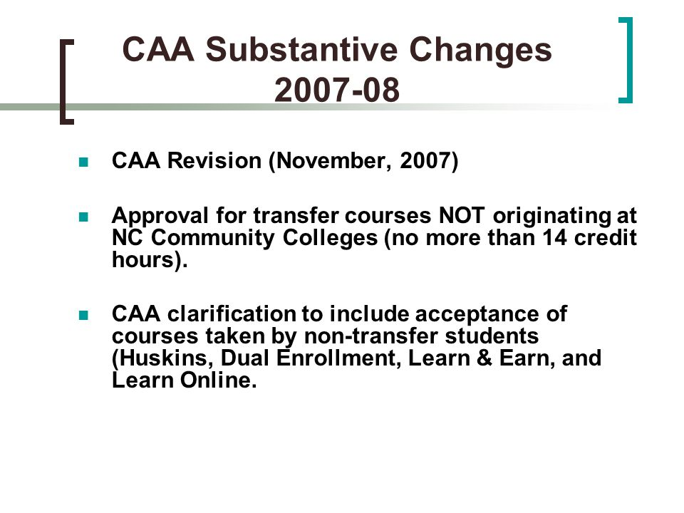CAA Substantive Changes 2007-08 CAA Revision (November, 2007) Approval for transfer courses NOT originating at NC Community Colleges (no more than 14 credit hours).