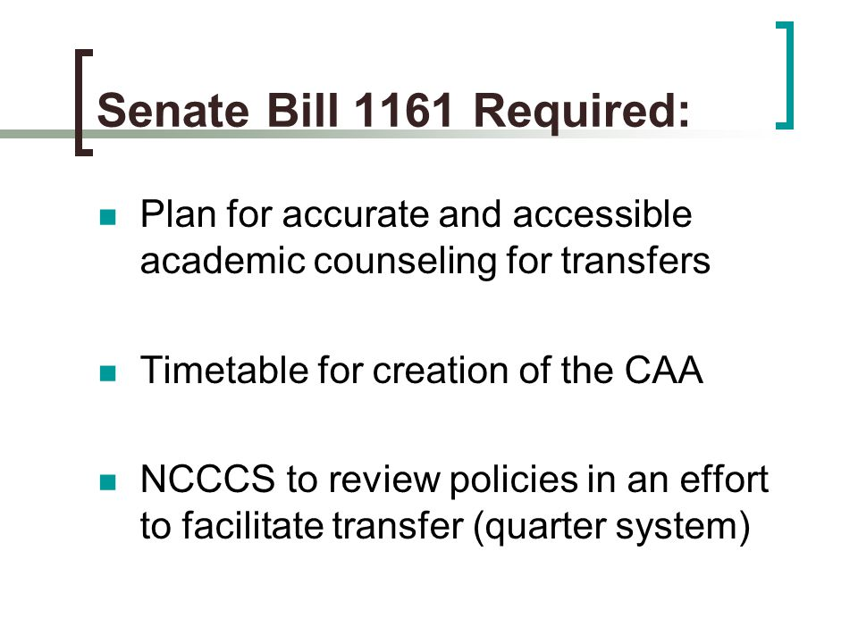 Senate Bill 1161 Required: Plan for accurate and accessible academic counseling for transfers Timetable for creation of the CAA NCCCS to review policies in an effort to facilitate transfer (quarter system)