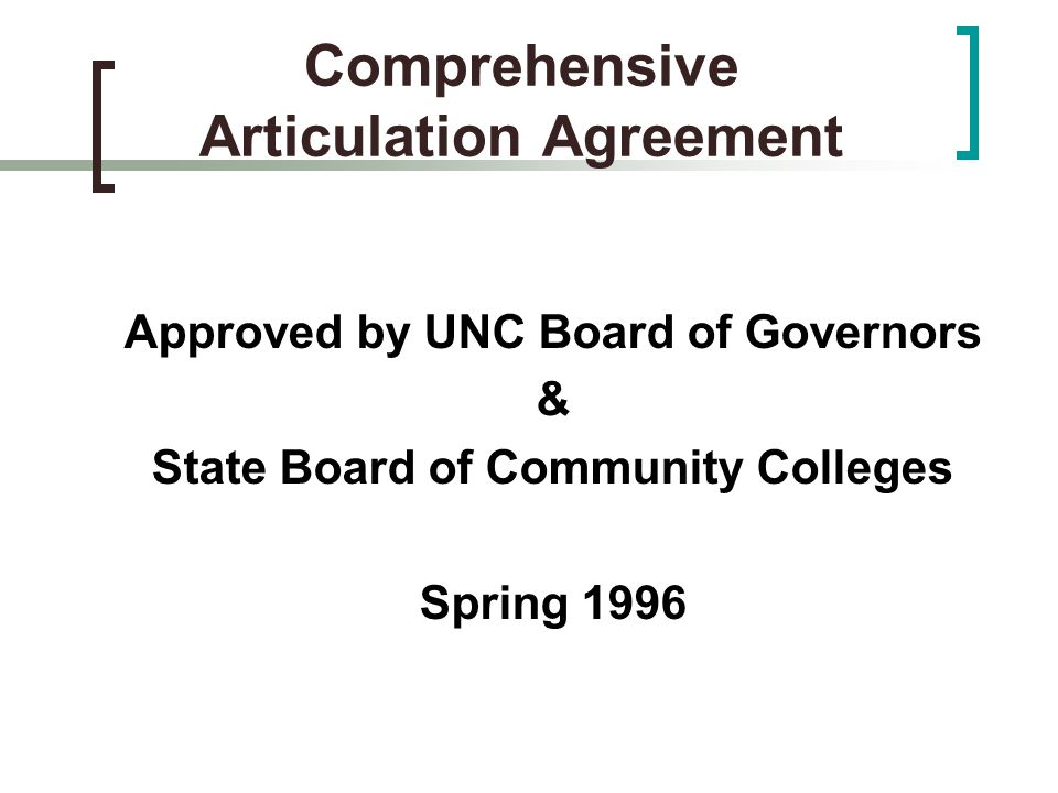 Comprehensive Articulation Agreement Approved by UNC Board of Governors & State Board of Community Colleges Spring 1996