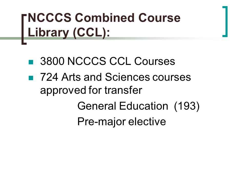 NCCCS Combined Course Library (CCL): 3800 NCCCS CCL Courses 724 Arts and Sciences courses approved for transfer General Education (193) Pre-major elective