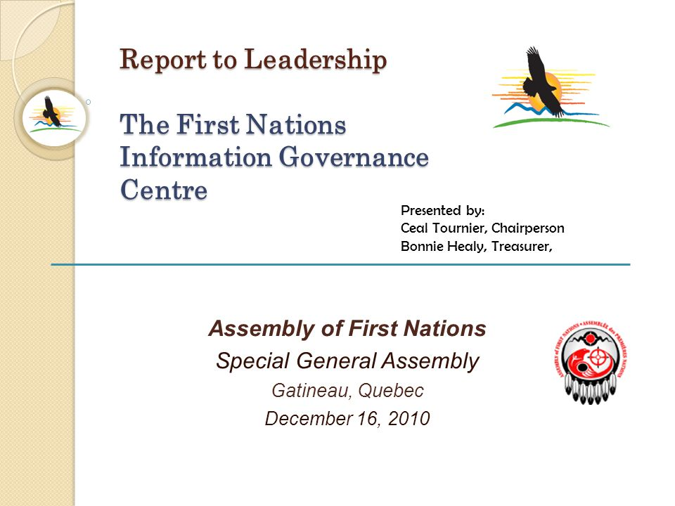 The FNIGC Mandate Over the past year, a mandate and support, through national and regional resolutions have been received for the development of The First Nations Information Governance Centre including: Assembly of First Nations Chiefs Committee on Health (June 2009) AFN Executive (July 2009) and Special Chiefs in Assembly, December 2009, Resolution No.