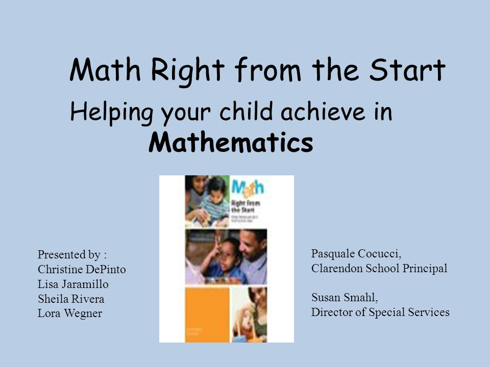Math Right from the Start Presented by : Christine DePinto Lisa Jaramillo Sheila Rivera Lora Wegner Helping your child achieve in Mathematics Pasquale Cocucci, Clarendon School Principal Susan Smahl, Director of Special Services