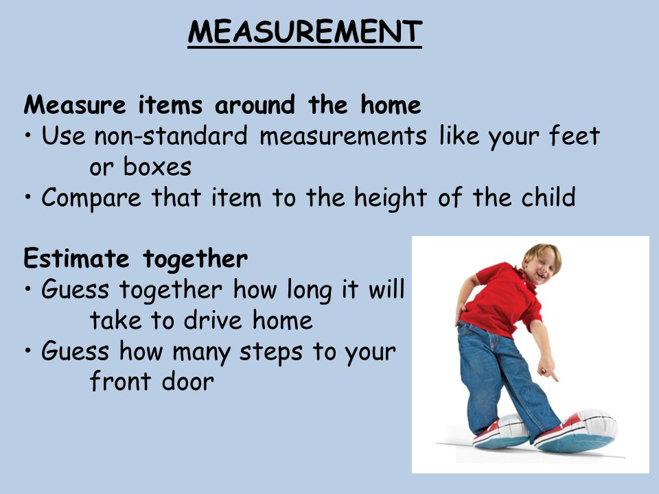 MEASUREMENT Measure items around the home Use non-standard measurements like your feet or boxes Compare that item to the height of the child Estimate together Guess together how long it will take to drive home Guess how many steps to your front door