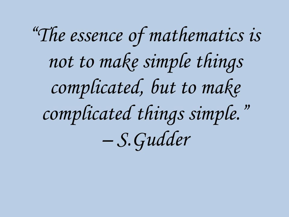The essence of mathematics is not to make simple things complicated, but to make complicated things simple. – S.Gudder