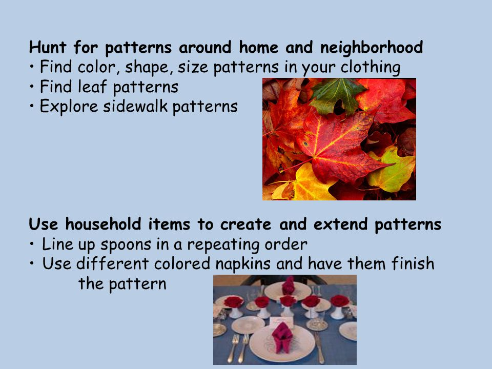 Hunt for patterns around home and neighborhood Find color, shape, size patterns in your clothing Find leaf patterns Explore sidewalk patterns Use household items to create and extend patterns Line up spoons in a repeating order Use different colored napkins and have them finish the pattern