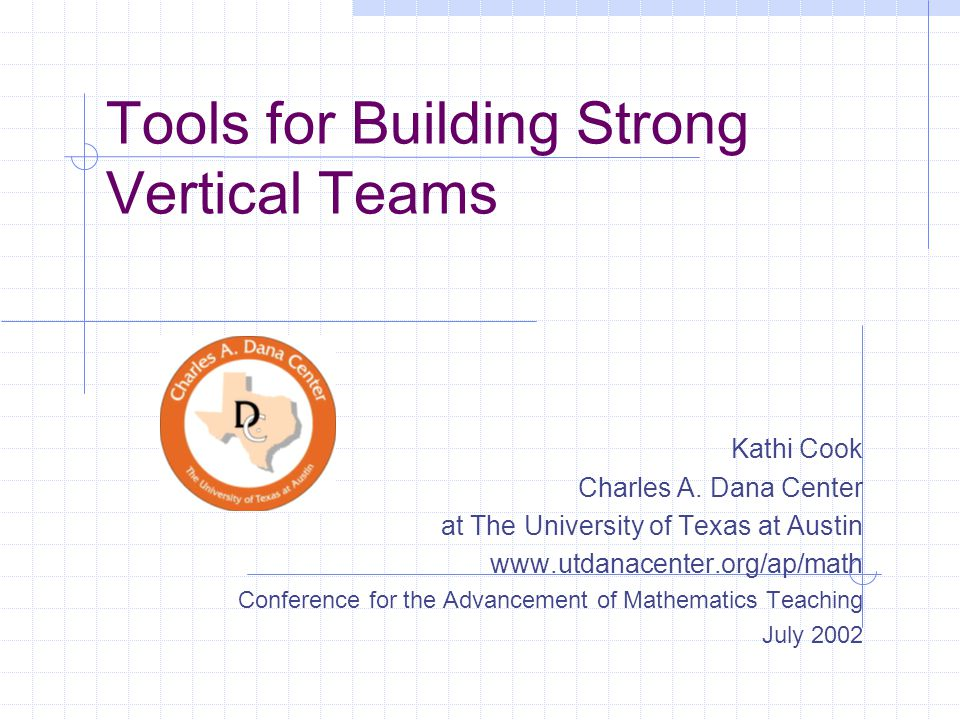 Tools for Building Strong Vertical Teams Kathi Cook Charles A. Dana Center at The University of Texas at Austin www.utdanacenter.org/ap/math Conferenc