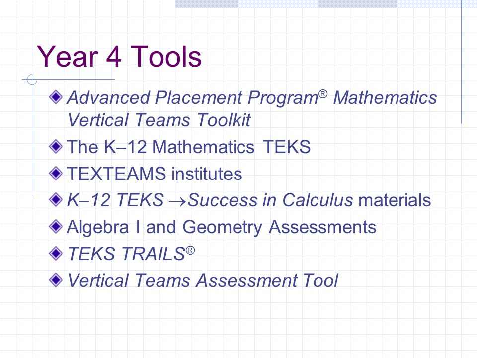 Year 4 Tools Advanced Placement Program ® Mathematics Vertical Teams Toolkit The K–12 Mathematics TEKS TEXTEAMS institutes K–12 TEKS  Success in Calc