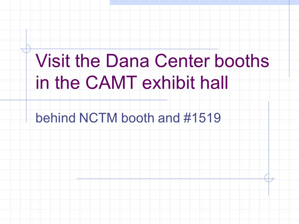Visit the Dana Center booths in the CAMT exhibit hall behind NCTM booth and #1519