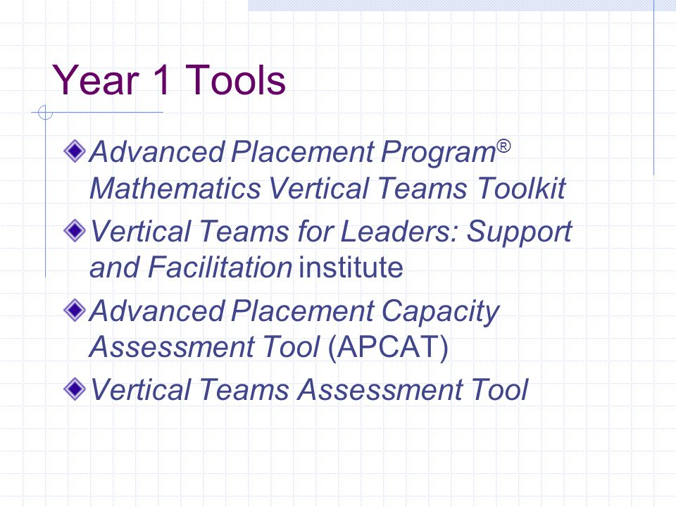 Year 1 Tools Advanced Placement Program ® Mathematics Vertical Teams Toolkit Vertical Teams for Leaders: Support and Facilitation institute Advanced P