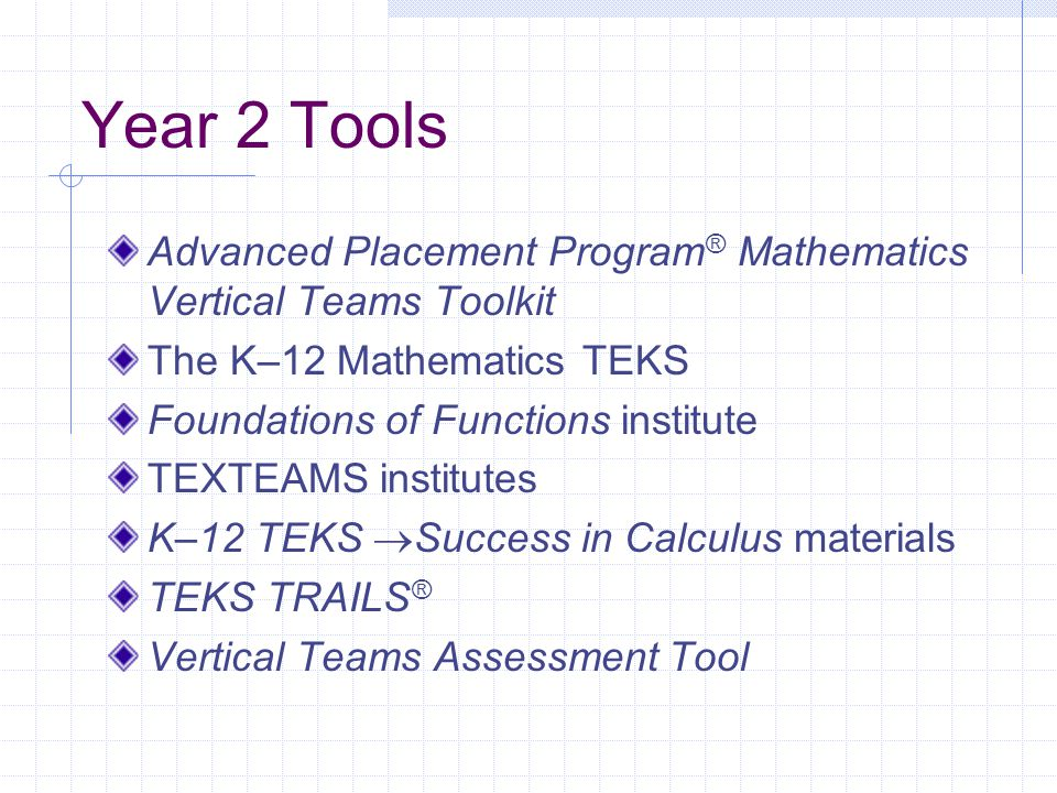 Year 2 Tools Advanced Placement Program ® Mathematics Vertical Teams Toolkit The K–12 Mathematics TEKS Foundations of Functions institute TEXTEAMS institutes K–12 TEKS  Success in Calculus materials TEKS TRAILS ® Vertical Teams Assessment Tool