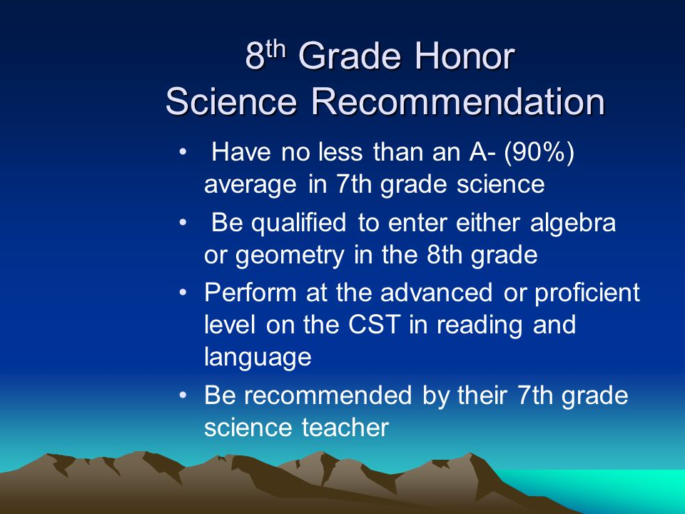 8 th Grade Honor Science Recommendation Have no less than an A- (90%) average in 7th grade science Be qualified to enter either algebra or geometry in