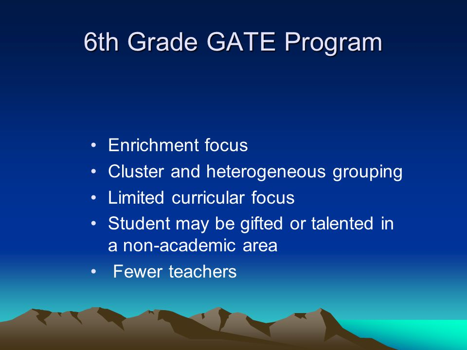 6th Grade GATE Program Enrichment focus Cluster and heterogeneous grouping Limited curricular focus Student may be gifted or talented in a non-academi