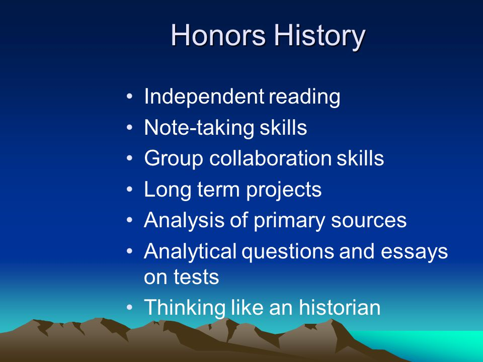 Honors History Independent reading Note-taking skills Group collaboration skills Long term projects Analysis of primary sources Analytical questions a