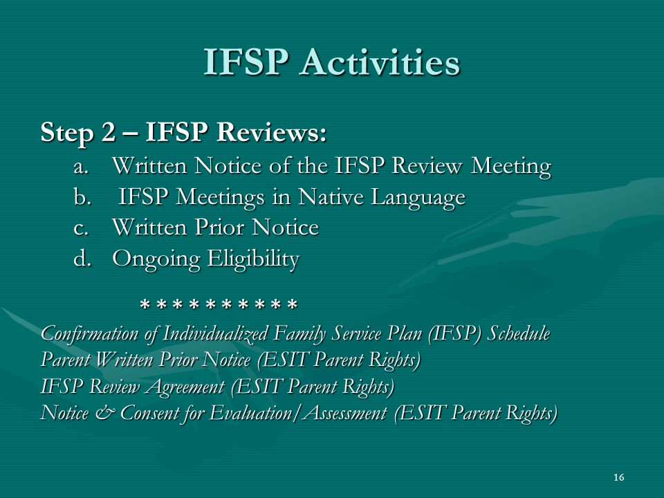 16 IFSP Activities Step 2 – IFSP Reviews: a.Written Notice of the IFSP Review Meeting b. IFSP Meetings in Native Language c.Written Prior Notice d.Ong
