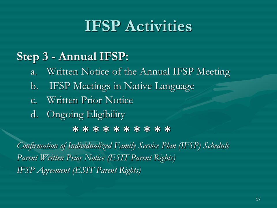 17 IFSP Activities Step 3 - Annual IFSP: a.Written Notice of the Annual IFSP Meeting b. IFSP Meetings in Native Language c.Written Prior Notice d.Ongo