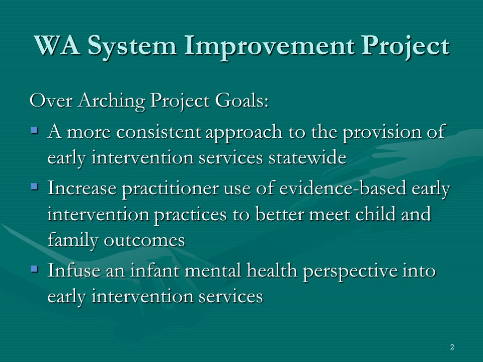 2 WA System Improvement Project Over Arching Project Goals:  A more consistent approach to the provision of early intervention services statewide  Increase practitioner use of evidence-based early intervention practices to better meet child and family outcomes  Infuse an infant mental health perspective into early intervention services