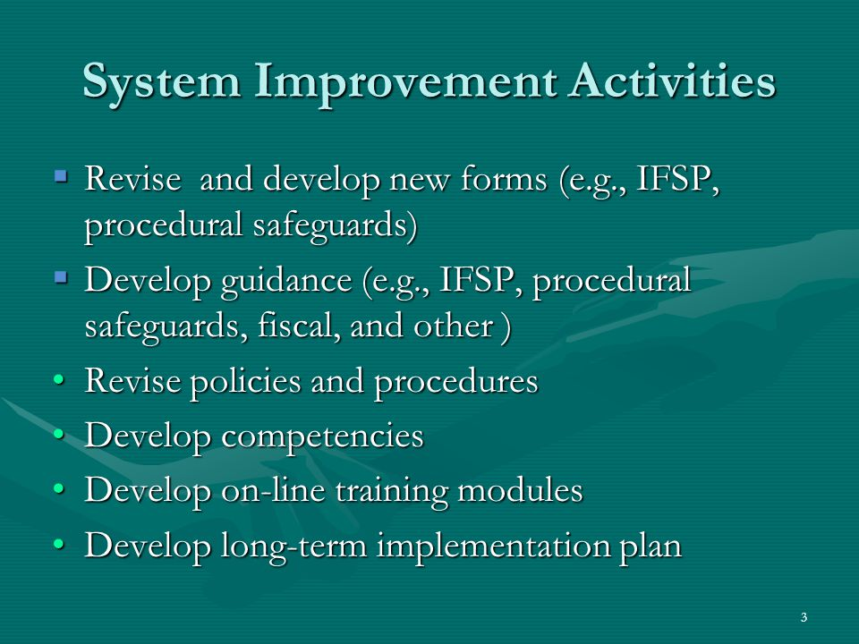 3 System Improvement Activities  Revise and develop new forms (e.g., IFSP, procedural safeguards)  Develop guidance (e.g., IFSP, procedural safeguards, fiscal, and other ) Revise policies and proceduresRevise policies and procedures Develop competenciesDevelop competencies Develop on-line training modulesDevelop on-line training modules Develop long-term implementation planDevelop long-term implementation plan