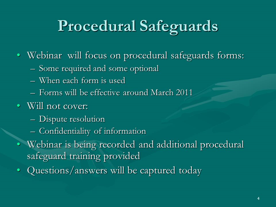 4 Procedural Safeguards Webinar will focus on procedural safeguards forms:Webinar will focus on procedural safeguards forms: –Some required and some optional –When each form is used –Forms will be effective around March 2011 Will not cover:Will not cover: –Dispute resolution –Confidentiality of information Webinar is being recorded and additional procedural safeguard training providedWebinar is being recorded and additional procedural safeguard training provided Questions/answers will be captured todayQuestions/answers will be captured today