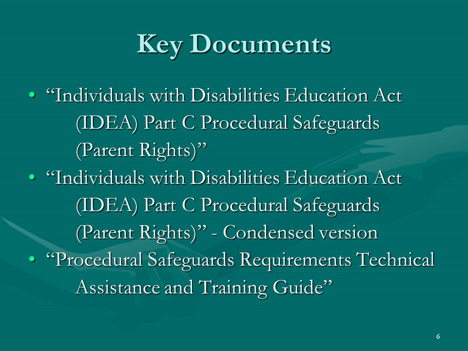 6 Key Documents Individuals with Disabilities Education Act Individuals with Disabilities Education Act (IDEA) Part C Procedural Safeguards (Parent Rights) Individuals with Disabilities Education Act Individuals with Disabilities Education Act (IDEA) Part C Procedural Safeguards (Parent Rights) - Condensed version Procedural Safeguards Requirements Technical Procedural Safeguards Requirements Technical Assistance and Training Guide