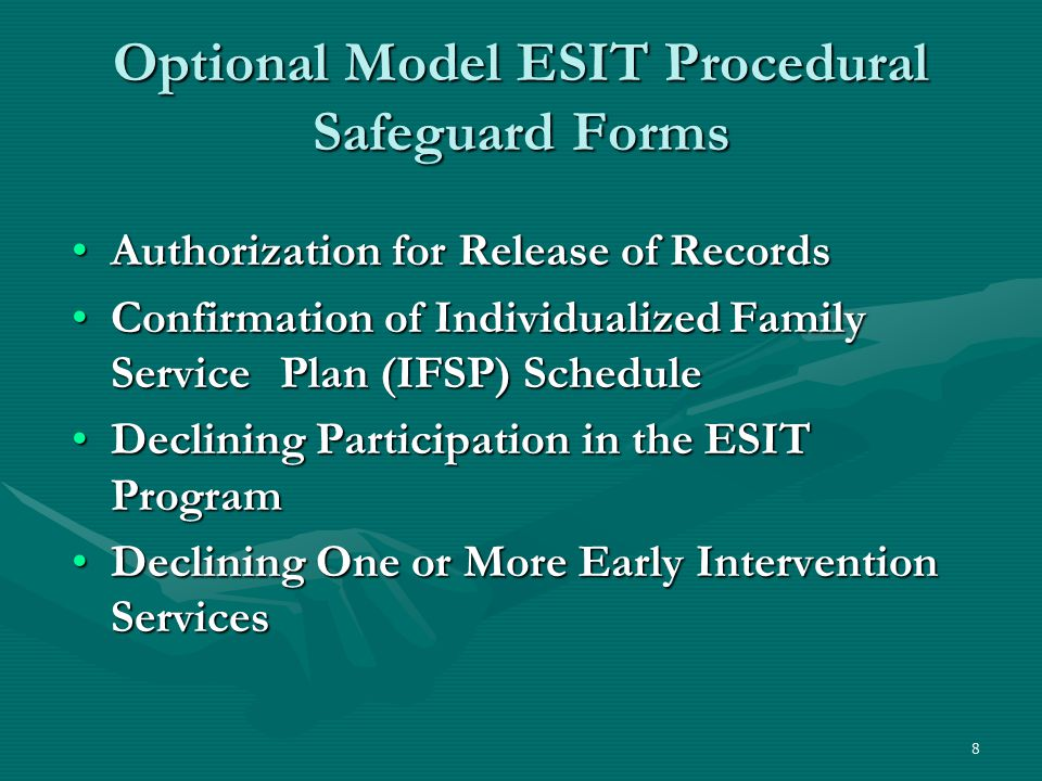 8 Optional Model ESIT Procedural Safeguard Forms Authorization for Release of RecordsAuthorization for Release of Records Confirmation of Individualized Family Service Plan (IFSP) ScheduleConfirmation of Individualized Family Service Plan (IFSP) Schedule Declining Participation in the ESIT ProgramDeclining Participation in the ESIT Program Declining One or More Early Intervention ServicesDeclining One or More Early Intervention Services