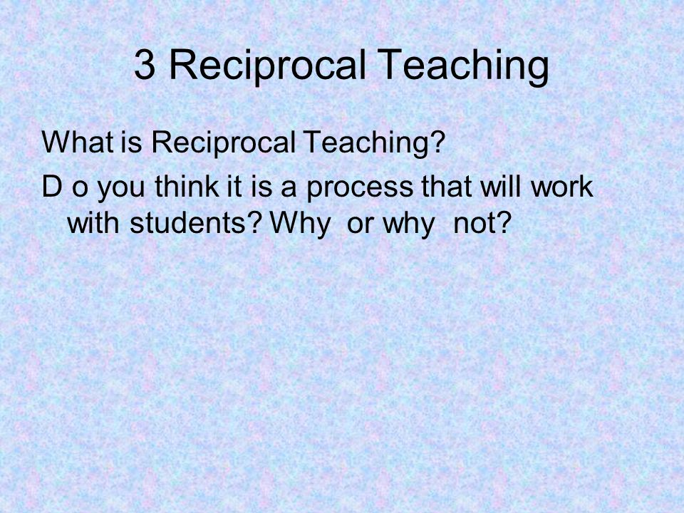 3 Reciprocal Teaching What is Reciprocal Teaching.