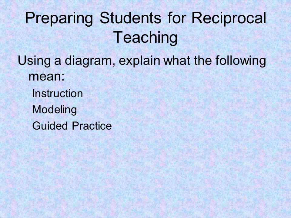 4 What Reciprocal Teaching looks like Demonstrate an activity based on Reciprocal Teaching.