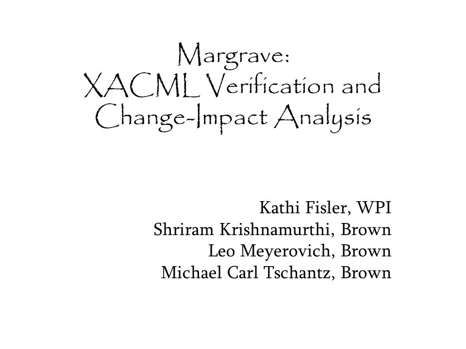 Margrave: XACML Verification and Change-Impact Analysis Kathi Fisler, WPI Shriram Krishnamurthi, Brown Leo Meyerovich, Brown Michael Carl Tschantz, Brown