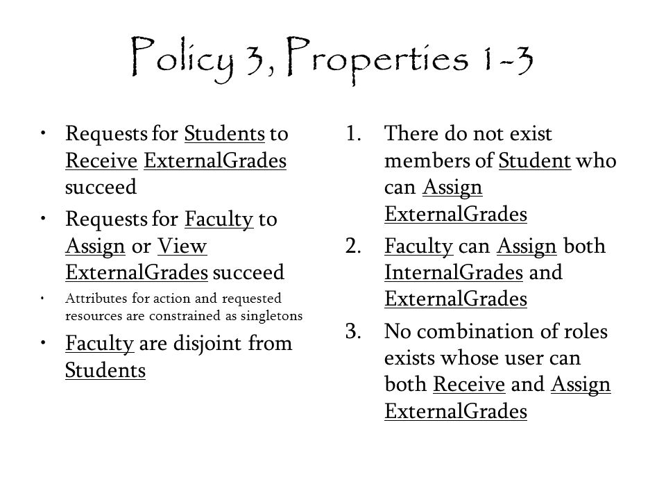 Policy 3, Properties 1-3 Requests for Students to Receive ExternalGrades succeed Requests for Faculty to Assign or View ExternalGrades succeed Attributes for action and requested resources are constrained as singletons Faculty are disjoint from Students 1.There do not exist members of Student who can Assign ExternalGrades 2.Faculty can Assign both InternalGrades and ExternalGrades 3.No combination of roles exists whose user can both Receive and Assign ExternalGrades