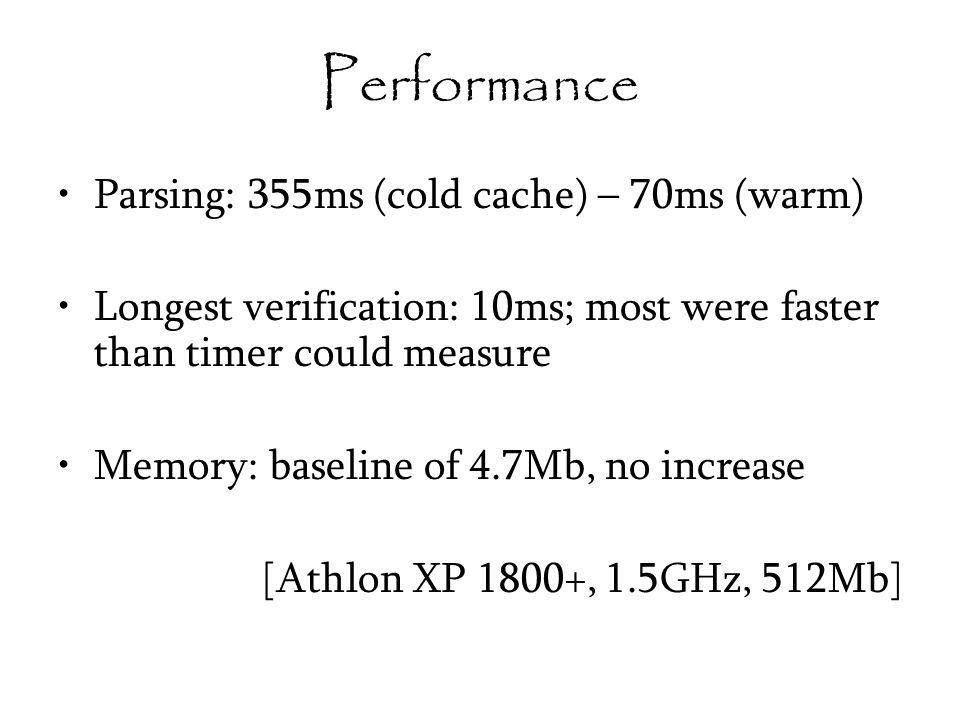 Performance Parsing: 355ms (cold cache) – 70ms (warm) Longest verification: 10ms; most were faster than timer could measure Memory: baseline of 4.7Mb, no increase [Athlon XP 1800+, 1.5GHz, 512Mb]