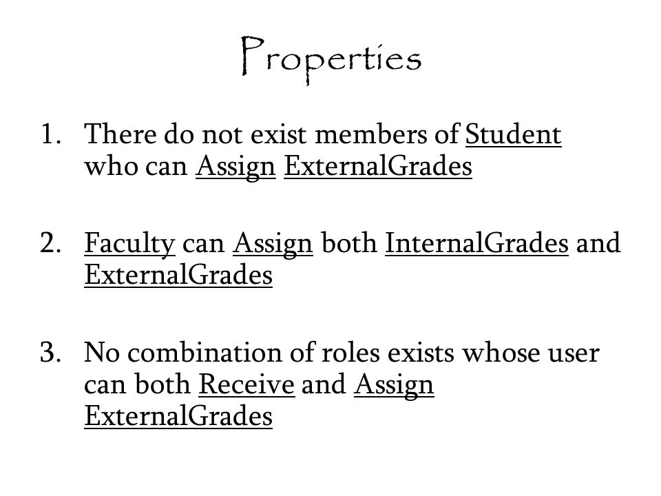Properties 1.There do not exist members of Student who can Assign ExternalGrades 2.Faculty can Assign both InternalGrades and ExternalGrades 3.No combination of roles exists whose user can both Receive and Assign ExternalGrades