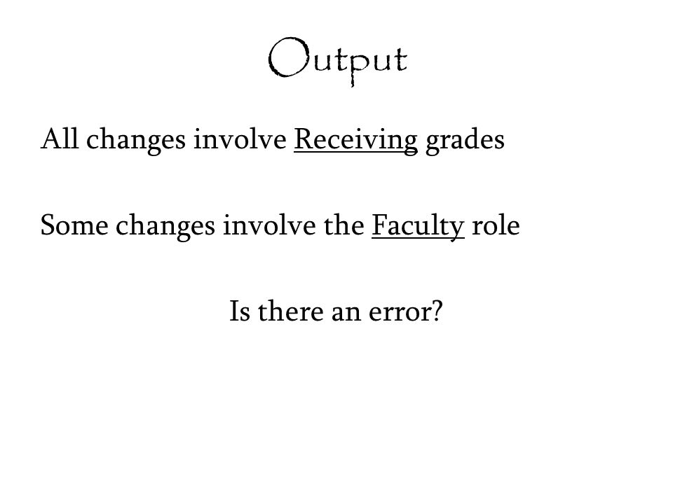 Output All changes involve Receiving grades Some changes involve the Faculty role Is there an error?