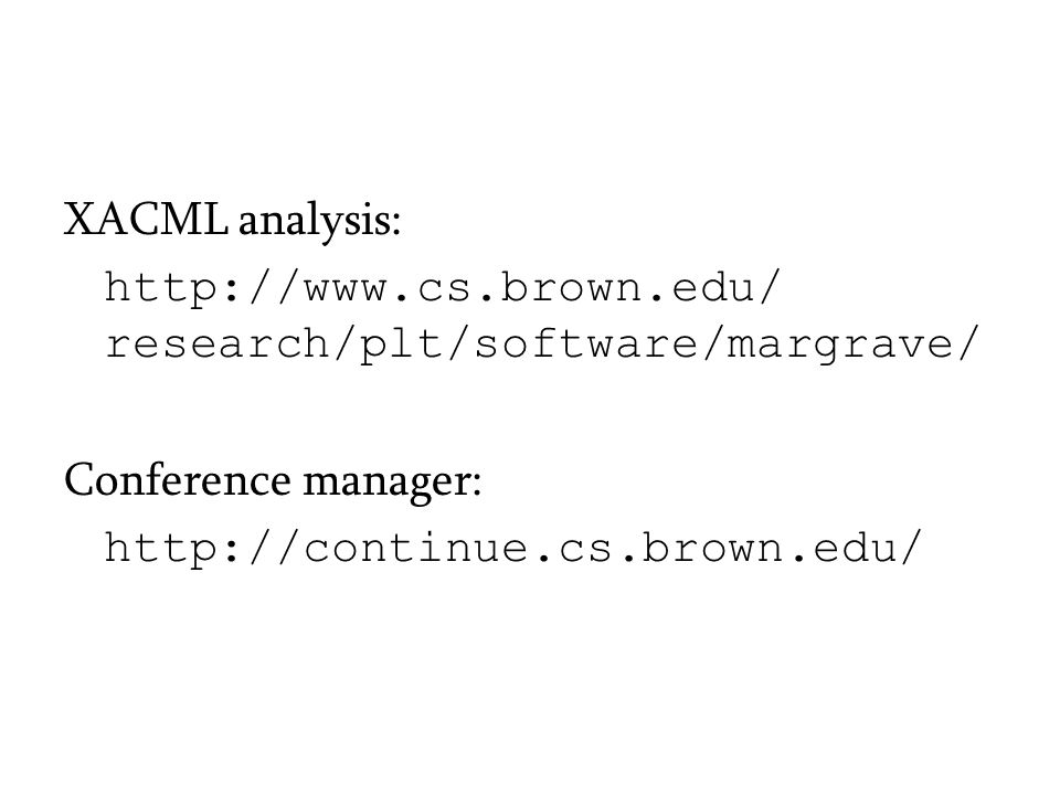 XACML analysis: http://www.cs.brown.edu/ research/plt/software/margrave/ Conference manager: http://continue.cs.brown.edu/