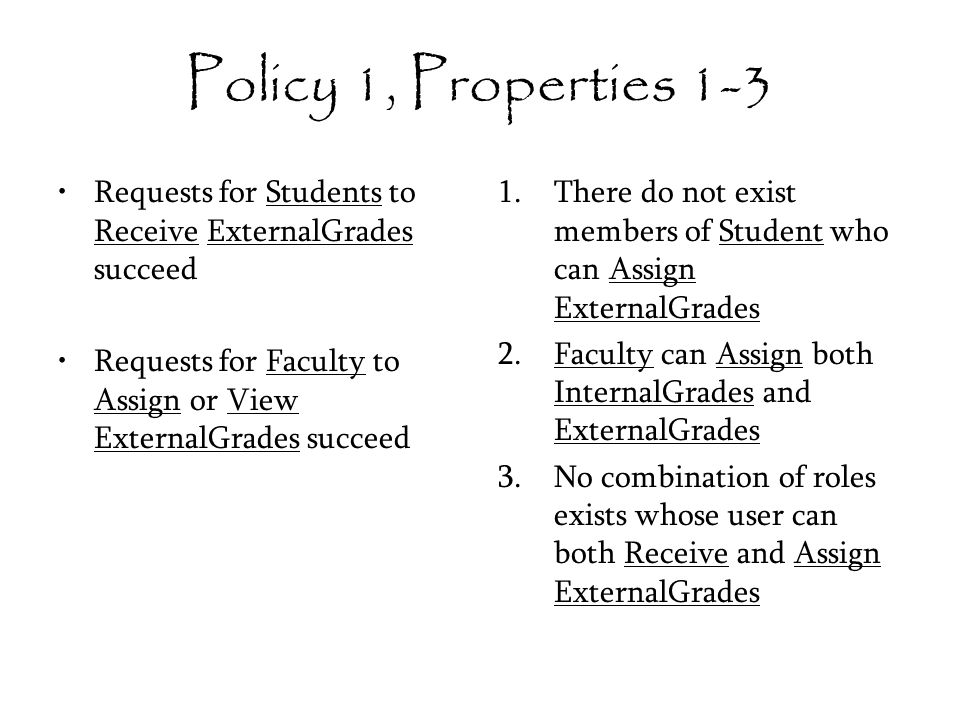 Policy 1, Properties 1-3 Requests for Students to Receive ExternalGrades succeed Requests for Faculty to Assign or View ExternalGrades succeed 1.There do not exist members of Student who can Assign ExternalGrades 2.Faculty can Assign both InternalGrades and ExternalGrades 3.No combination of roles exists whose user can both Receive and Assign ExternalGrades