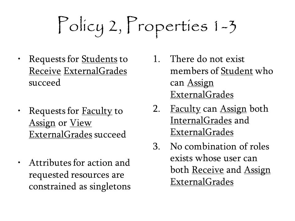 Policy 2, Properties 1-3 Requests for Students to Receive ExternalGrades succeed Requests for Faculty to Assign or View ExternalGrades succeed Attributes for action and requested resources are constrained as singletons 1.There do not exist members of Student who can Assign ExternalGrades 2.Faculty can Assign both InternalGrades and ExternalGrades 3.No combination of roles exists whose user can both Receive and Assign ExternalGrades