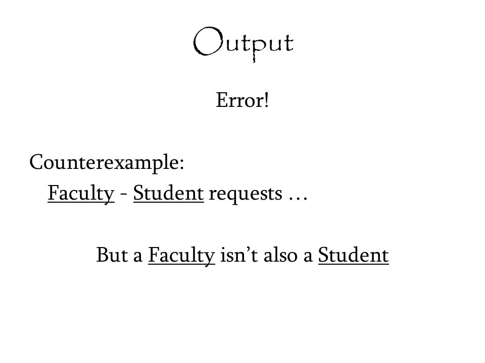 Output Error! Counterexample: Faculty - Student requests … But a Faculty isn't also a Student