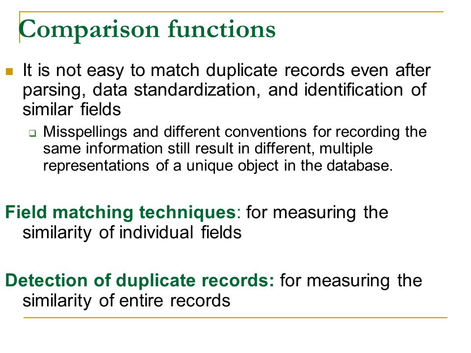 Comparison functions It is not easy to match duplicate records even after parsing, data standardization, and identification of similar fields  Misspellings and different conventions for recording the same information still result in different, multiple representations of a unique object in the database.
