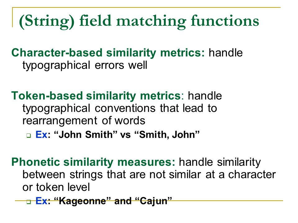 (String) field matching functions Character-based similarity metrics: handle typographical errors well Token-based similarity metrics: handle typographical conventions that lead to rearrangement of words  Ex: John Smith vs Smith, John Phonetic similarity measures: handle similarity between strings that are not similar at a character or token level  Ex: Kageonne and Cajun