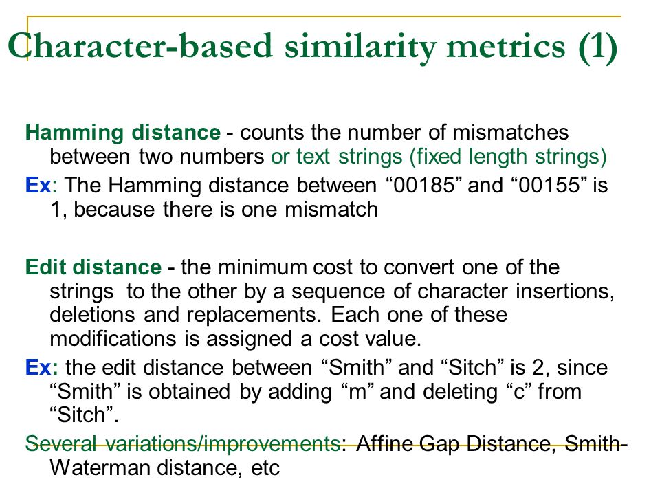 Character-based similarity metrics (1) Hamming distance - counts the number of mismatches between two numbers or text strings (fixed length strings) Ex: The Hamming distance between 00185 and 00155 is 1, because there is one mismatch Edit distance - the minimum cost to convert one of the strings to the other by a sequence of character insertions, deletions and replacements.