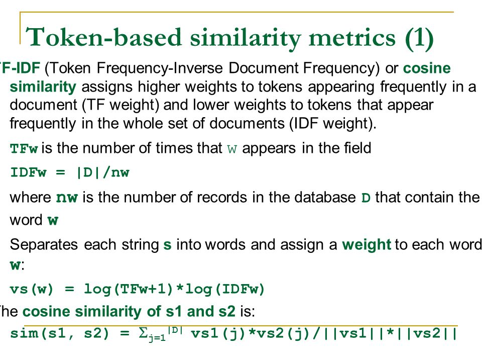 Token-based similarity metrics (1) TF-IDF (Token Frequency-Inverse Document Frequency) or cosine similarity assigns higher weights to tokens appearing frequently in a document (TF weight) and lower weights to tokens that appear frequently in the whole set of documents (IDF weight).