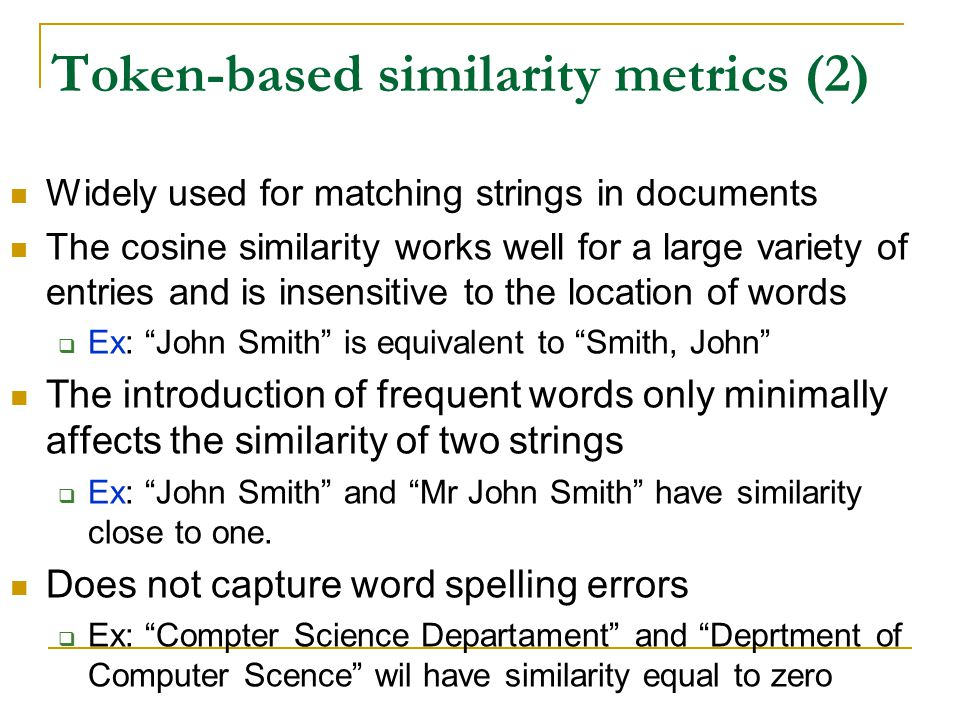Token-based similarity metrics (2) Widely used for matching strings in documents The cosine similarity works well for a large variety of entries and is insensitive to the location of words  Ex: John Smith is equivalent to Smith, John The introduction of frequent words only minimally affects the similarity of two strings  Ex: John Smith and Mr John Smith have similarity close to one.