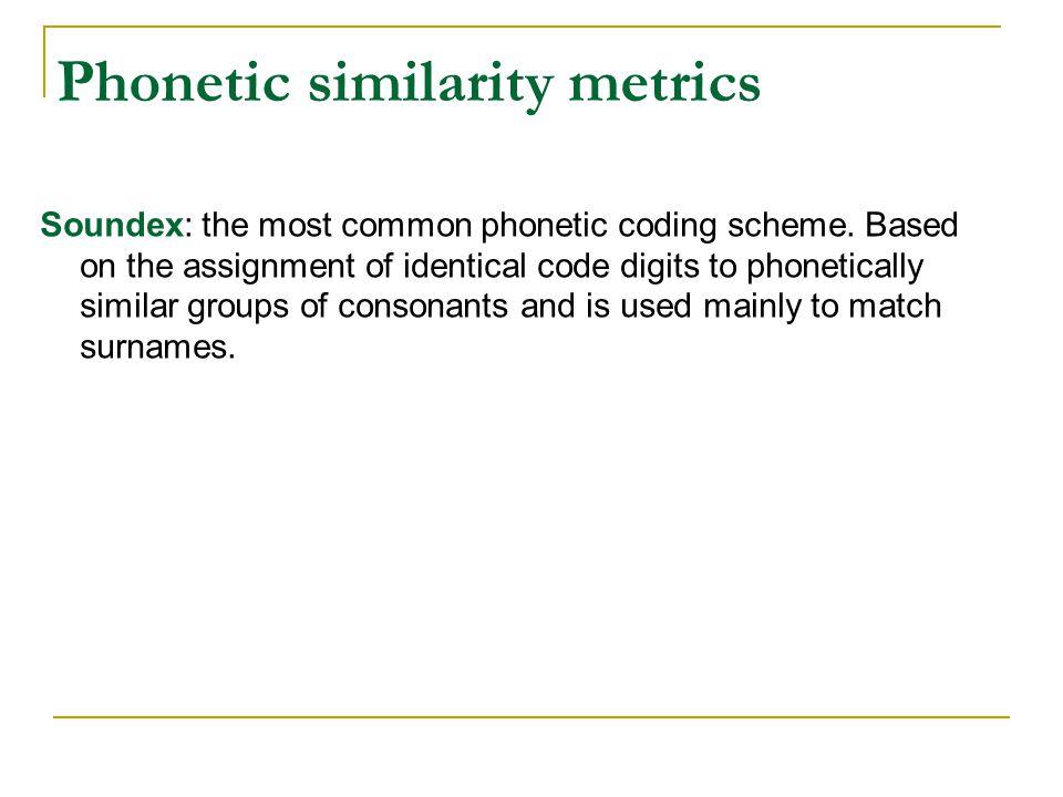 Phonetic similarity metrics Soundex: the most common phonetic coding scheme.