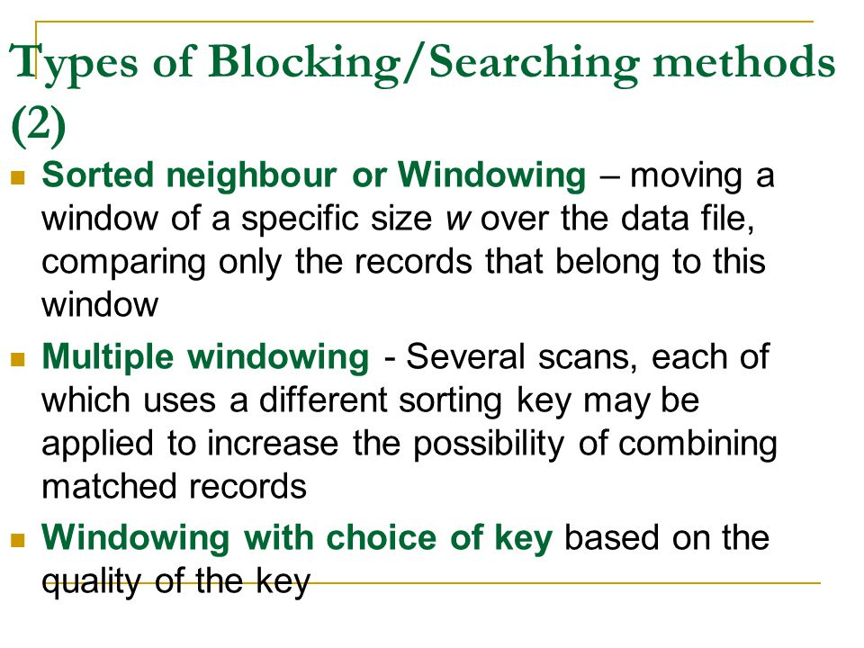 Types of Blocking/Searching methods (2) Sorted neighbour or Windowing – moving a window of a specific size w over the data file, comparing only the records that belong to this window Multiple windowing - Several scans, each of which uses a different sorting key may be applied to increase the possibility of combining matched records Windowing with choice of key based on the quality of the key
