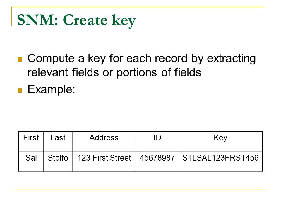 SNM: Create key Compute a key for each record by extracting relevant fields or portions of fields Example: FirstLastAddressIDKey SalStolfo123 First Street45678987STLSAL123FRST456