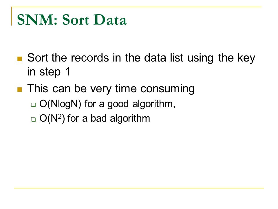 SNM: Sort Data Sort the records in the data list using the key in step 1 This can be very time consuming  O(NlogN) for a good algorithm,  O(N 2 ) for a bad algorithm
