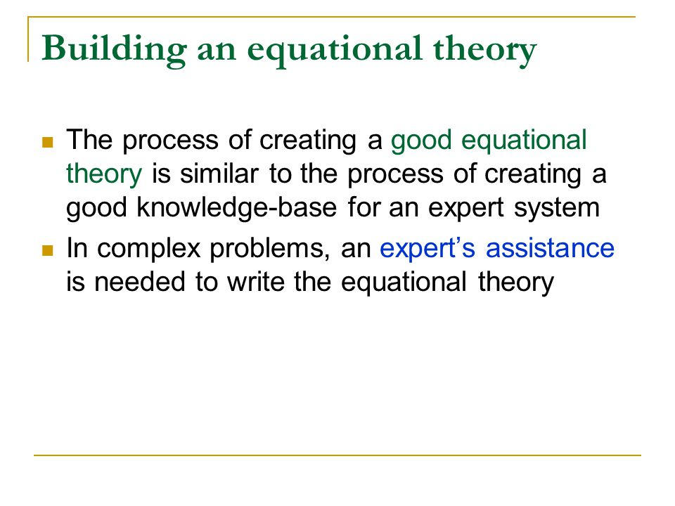 Building an equational theory The process of creating a good equational theory is similar to the process of creating a good knowledge-base for an expert system In complex problems, an expert's assistance is needed to write the equational theory